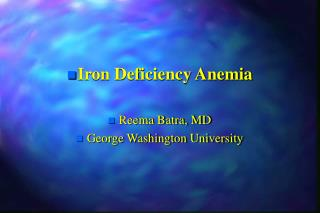 Iron Deficiency Anemia Reema Batra, MD George Washington University