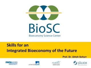 Skills for an  Integrated Bioeconomy of the Future Prof. Dr. Ulrich Schurr