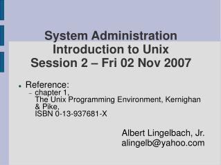 System Administration Introduction to Unix Session 2 – Fri 02 Nov 2007