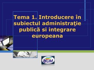Tema 1. Introducere  în subiectul administraţie publică  si integrare europeana