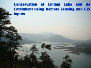 Conservation of Umiam Lake and its Catchment using Remote sensing and GIS inputs