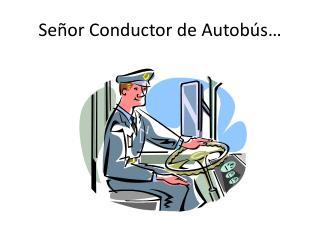 Señor  Conductor de  Autobús …