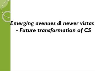 Emerging avenues  & newer vistas - Future transformation  of  CS