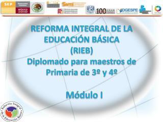 REFORMA INTEGRAL DE LA EDUCACI�N B�SICA  (RIEB) Diplomado para maestros de Primaria de 3� y 4�