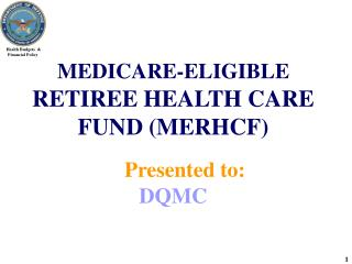 MEDICARE-ELIGIBLE  RETIREE HEALTH CARE FUND (MERHCF)   Presented to:                    DQMC