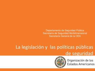 La legislación y  las políticas públicas de seguridad