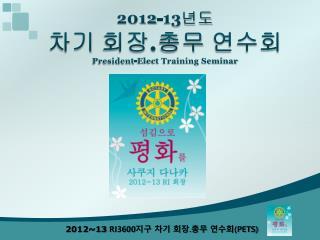 2012-13 년도 차기 회장 . 총무 연수회 President-Elect Training Seminar