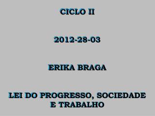 CICLO II 2012-28-03 ERIKA BRAGA LEI DO PROGRESSO, SOCIEDADE E TRABALHO