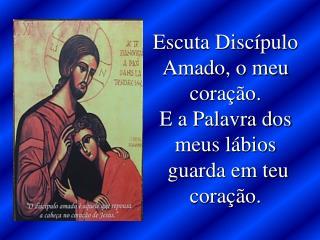 Escuta Discípulo Amado, o meu coração. E a Palavra dos meus lábios  guarda em teu coração.