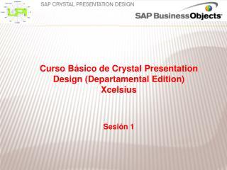 Curso Básico de  Crystal Presentation Design  (Departamental  Edition ) Xcelsius Sesión 1