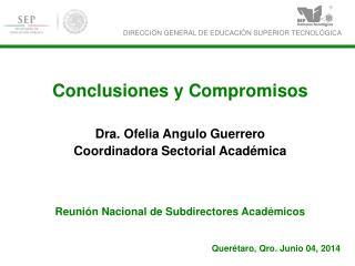 Conclusiones y Compromisos Dra. Ofelia Angulo Guerrero Coordinadora Sectorial Académica