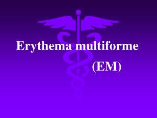 Erythema multiforme                   (EM)