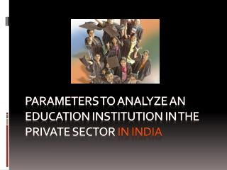 PARAMETERS TO ANALYZE AN EDUCATION INSTITUTION IN THE PRIVATE SECTOR  in indiA