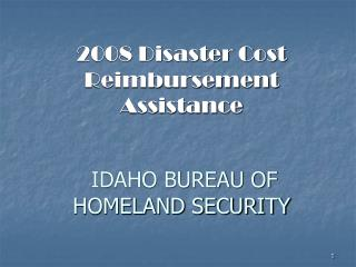 2008 Disaster Cost Reimbursement Assistance IDAHO BUREAU OF HOMELAND SECURITY