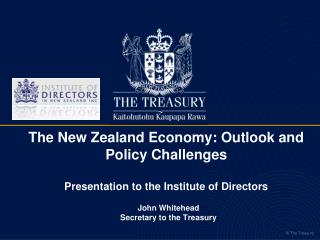 T he New Zealand Economy: Outlook and Policy Challenges Presentation to the Institute of Directors