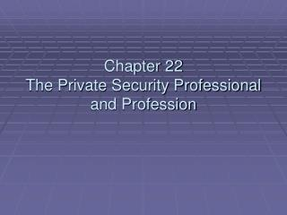 Chapter 22 The Private Security Professional and Profession