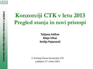 Konzorciji CTK v letu 2013 Pregled stanja in novi pristopi Tatjana Intihar Maja Vihar