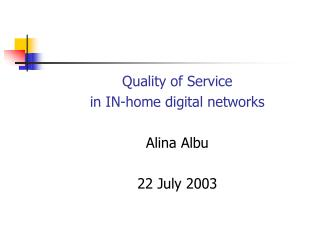 Quality of Service  in IN-home digital networks Alina Albu 22 July 2003