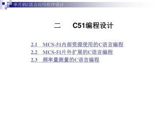 二       C51 编程设计 2.1    MCS-51 内部资源使用的 C 语言编程 2.2    MCS-51 片外扩展的 C 语言编程 2.3     频率量测量的 C 语言编程