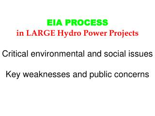 EIA PROCESS  in LARGE Hydro Power Projects   Critical environmental and social issues  Key weaknesses and public concern