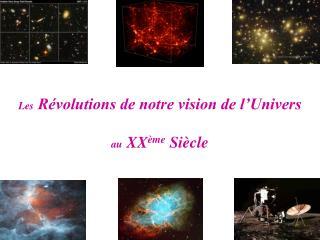 Les  Révolutions de notre vision de l'Univers au  XX ème  Siècle