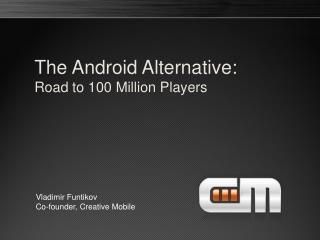 The Android  Alternative: Road to  100 Million Players