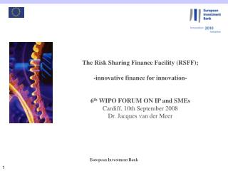 The Risk Sharing Finance Facility RSFF;   -innovative finance for innovation-   6th WIPO FORUM ON IP and SMEs Cardiff, 1