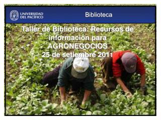 Taller de Biblioteca: Recursos de información para AGRONEGOCIOS 25 de setiembre  201 1