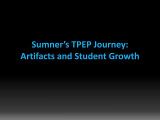 Sumner�s TPEP  Journey:  Artifacts and Student Growth