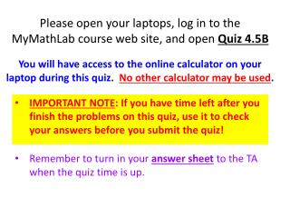 Please open your laptops, log in to the MyMathLab course web site, and open  Quiz 4.5B