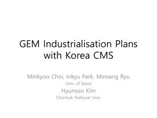 GEM  Industrialisation  Plans with Korea CMS