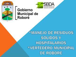 *MANEJO  DE RESIDUOS SOLIDOS Y HOSPITALARIOS * VERTEDERO  MUNICIPAL DE ROBORE