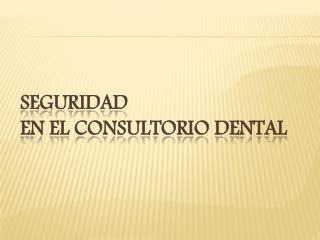 Seguridad  En el consultorio dental