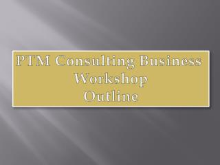 PTM Consulting Business  Workshop Outline