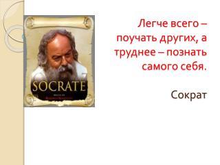 Легче всего – поучать других, а труднее – познать самого себя. Сократ
