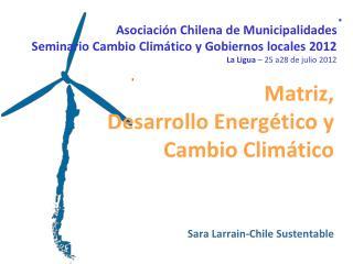 Matriz,  Desarrollo Energético y  Cambio Climático Sara Larrain-Chile Sustentable
