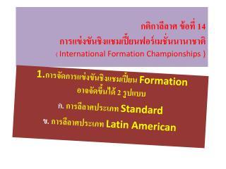 1. การจัดการแข่งขันชิงแช มเปี้ยน Formation  อาจจัดขึ้นได้ 2 รูปแบบ ก.  การลีลาศประเภท  Standard