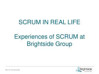 SCRUM IN REAL LIFE Experiences of SCRUM at Brightside Group