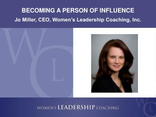 BECOMING A PERSON OF INFLUENCE Jo Miller, CEO, Women's Leadership Coaching, Inc.