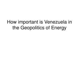 How important is Venezuela in the Geopolitics of Energy
