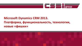Microsoft  Dynamics CRM 2013.  Платформа , функциональность, технологии,  новые «фишки»