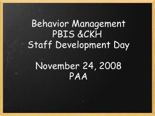 Behavior Management PBIS &CKH  Staff Development Day November 24, 2008 PAA