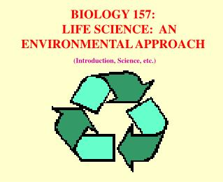 BIOLOGY 157:     LIFE SCIENCE:  AN ENVIRONMENTAL APPROACH  (Introduction, Science, etc.)