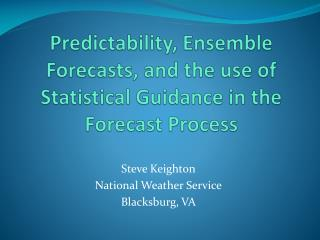 Predictability, Ensemble Forecasts, and the use of Statistical Guidance in the Forecast Process