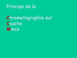 Principe de la C hromatographie sur C ouche M ince