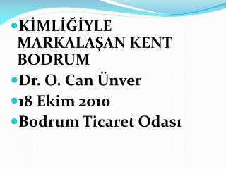 K İMLİĞİYLE  MARKALAŞAN KENT BODRUM Dr. O. Can Ünver 18 Ekim 2010 Bodrum Ticaret Odası