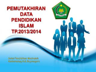 PEMUTAKHIRAN DATA PENDIDIKAN ISLAM TP.2013/2014