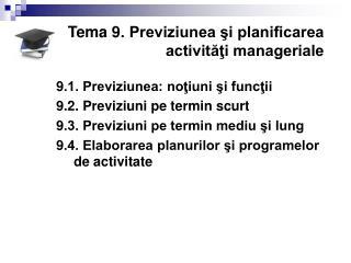Tema  9 . Previziunea şi planificarea activităţi manageriale