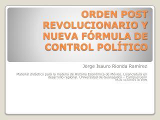 ORDEN  POST REVOLUCIONARIO Y  NUEVA  FÓRMULA  DE  CONTROL POLÍTICO