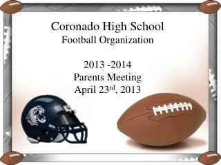 Coronado High School Football Organization 2013 -2014 Parents Meeting April 23 rd , 2013